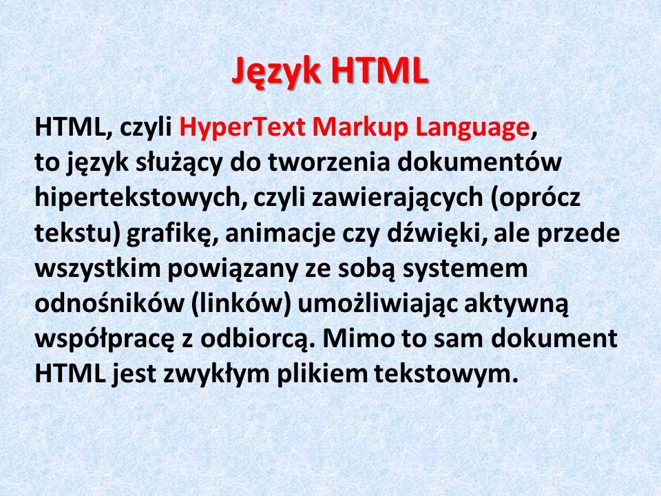 Język HTML HTML, czyli HyperText Markup Language, to język służący do tworzenia dokumentów hipertekstowych, czyli zawierających (oprócz tekstu) grafik