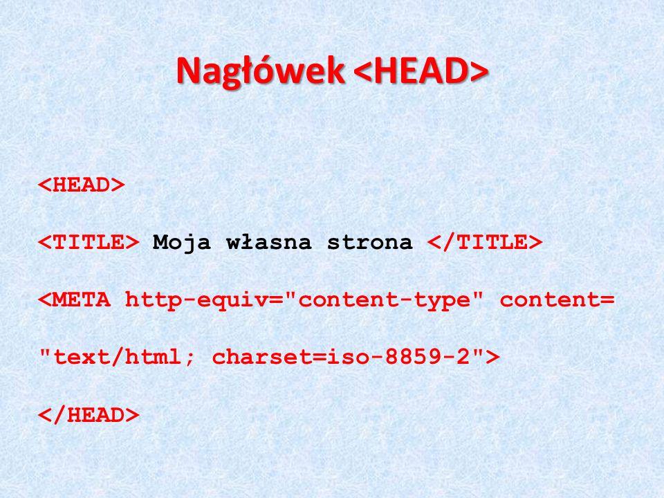 <meta http-equiv= Content-Type content= text/html; charset=iso-8859-2 > W nagłówku dokumentu umieszcza się zwykle informacje ważne dla przeglądarek i wyszukiwarek – są to tzw.