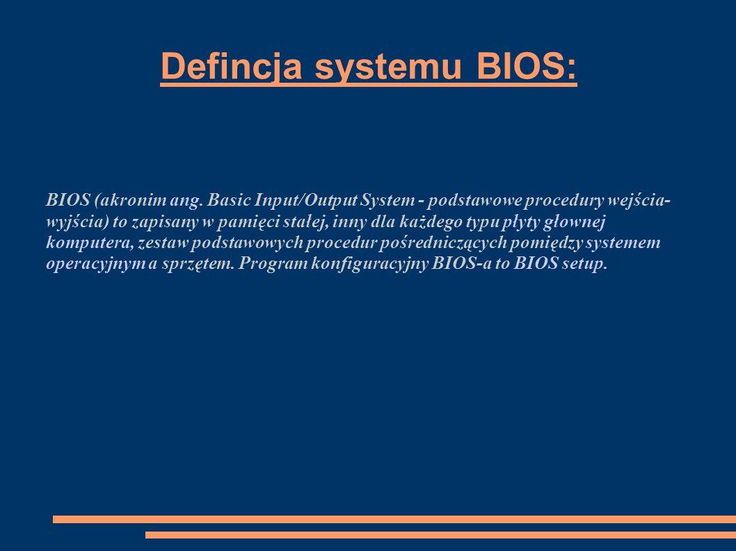 Defincja systemu BIOS: BIOS (akronim ang. Basic Input/Output System - podstawowe procedury wejścia- wyjścia) to zapisany w pamięci stałej, inny dla ka