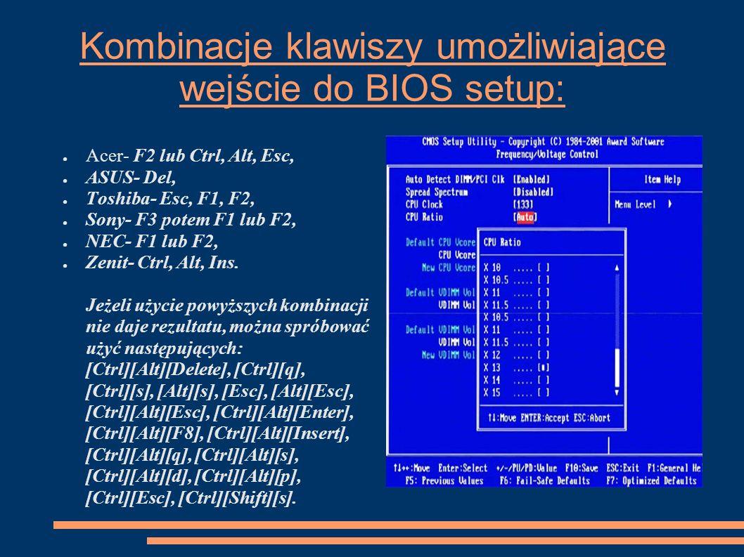 Kombinacje klawiszy umożliwiające wejście do BIOS setup: Acer- F2 lub Ctrl, Alt, Esc, ASUS- Del, Toshiba- Esc, F1, F2, Sony- F3 potem F1 lub F2, NEC-
