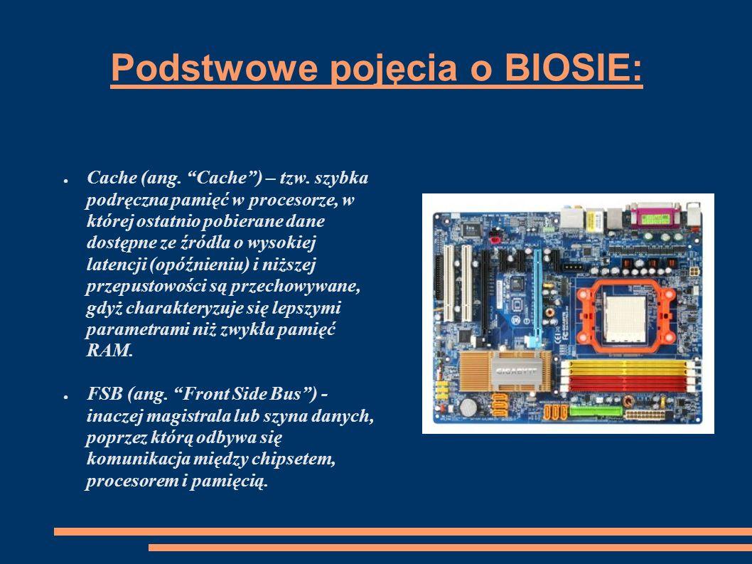 Podstwowe pojęcia o BIOSIE: Cache (ang. Cache) – tzw. szybka podręczna pamięć w procesorze, w której ostatnio pobierane dane dostępne ze źródła o wyso