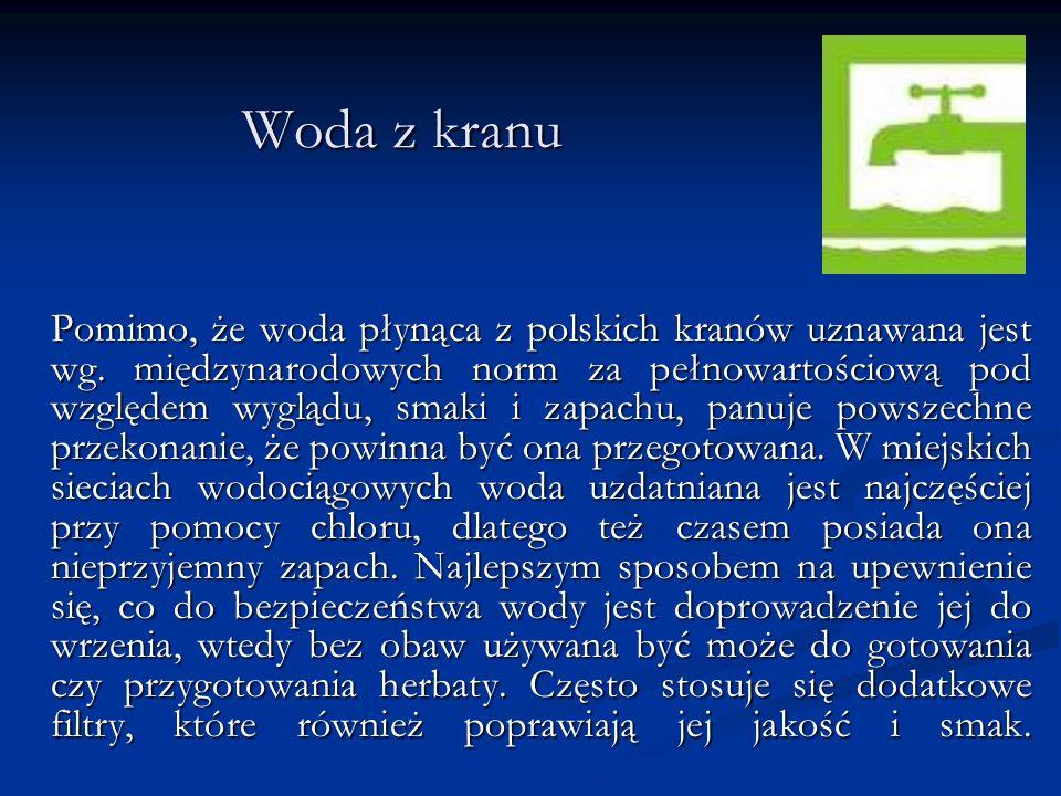Woda z kranu Pomimo, że woda płynąca z polskich kranów uznawana jest wg. międzynarodowych norm za pełnowartościową pod względem wyglądu, smaki i zapac