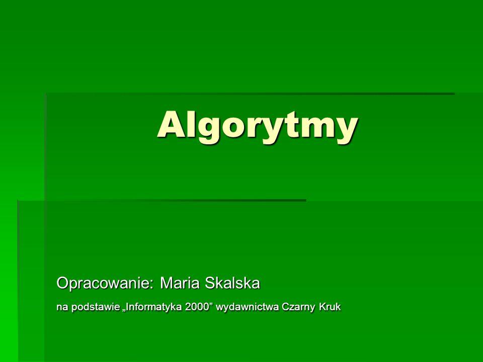Algorytmy Opracowanie: Maria Skalska na podstawie Informatyka 2000 wydawnictwa Czarny Kruk