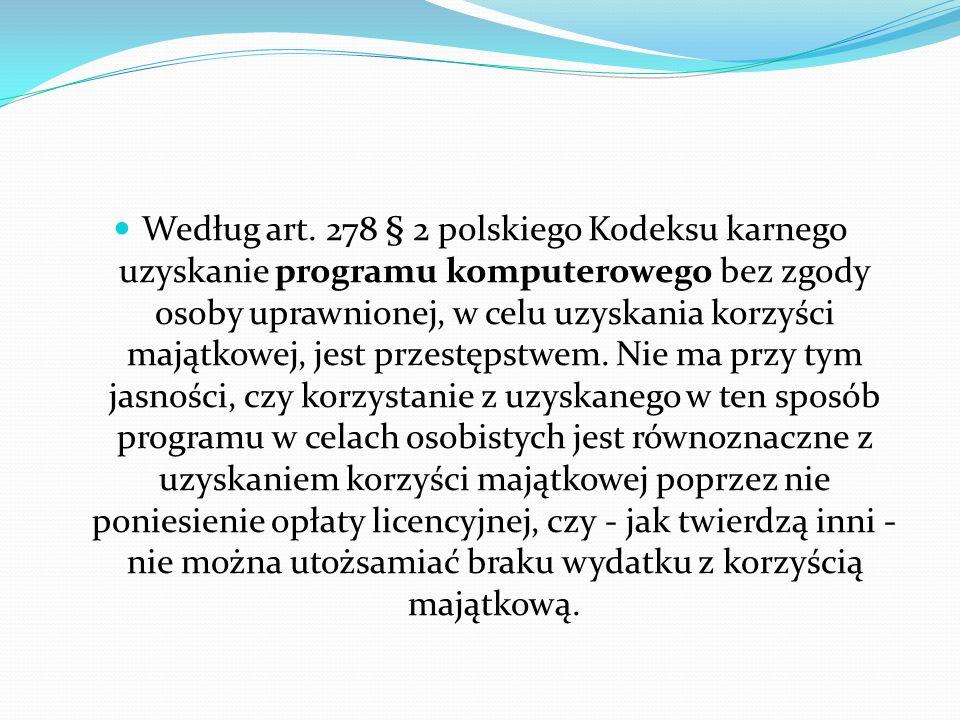 Według art. 278 § 2 polskiego Kodeksu karnego uzyskanie programu komputerowego bez zgody osoby uprawnionej, w celu uzyskania korzyści majątkowej, jest