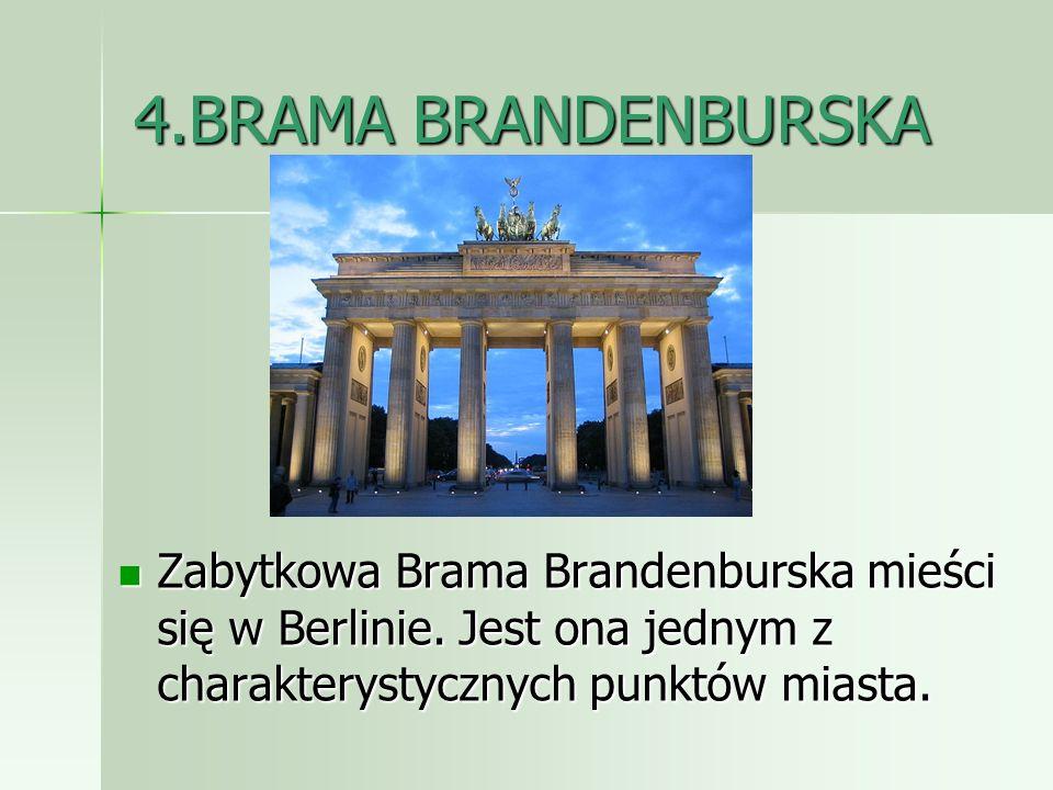 4.BRAMA BRANDENBURSKA Zabytkowa Brama Brandenburska mieści się w Berlinie. Jest ona jednym z charakterystycznych punktów miasta. Zabytkowa Brama Brand