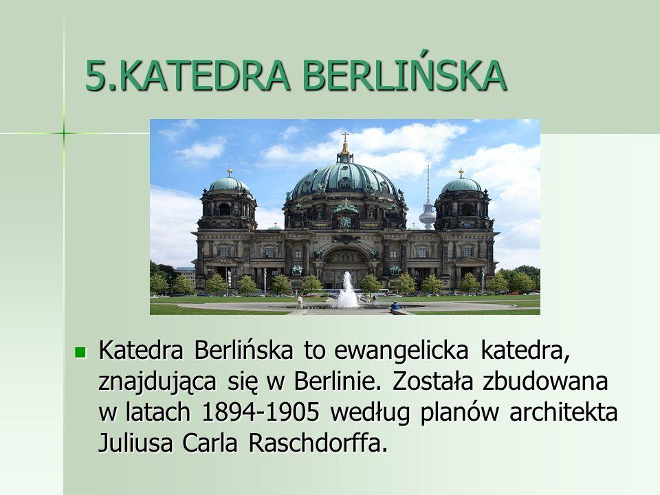 5.KATEDRA BERLIŃSKA Katedra Berlińska to ewangelicka katedra, znajdująca się w Berlinie. Została zbudowana w latach 1894-1905 według planów architekta
