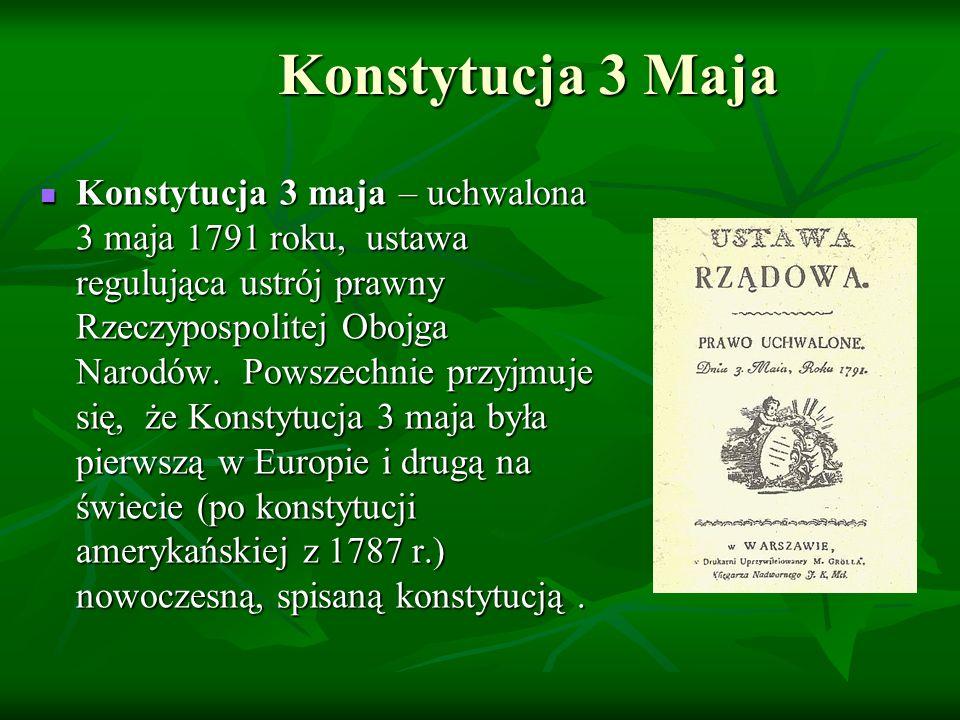 Konstytucja 3 Maja Konstytucja 3 maja – uchwalona 3 maja 1791 roku, ustawa regulująca ustrój prawny Rzeczypospolitej Obojga Narodów. Powszechnie przyj