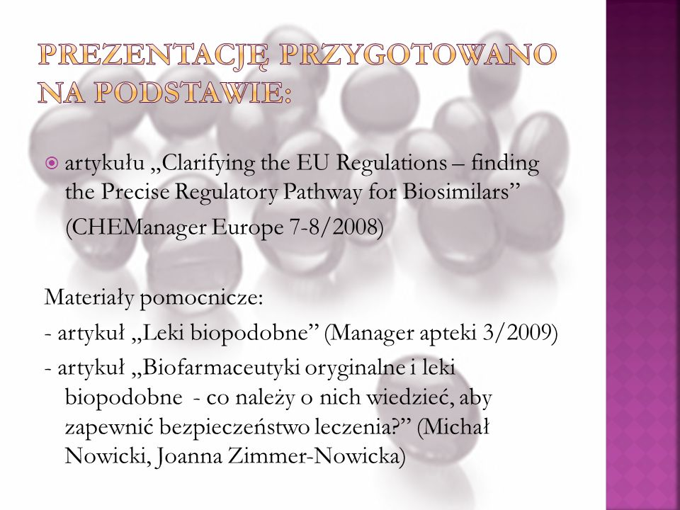 artykułu Clarifying the EU Regulations – finding the Precise Regulatory Pathway for Biosimilars (CHEManager Europe 7-8/2008) Materiały pomocnicze: - artykuł Leki biopodobne (Manager apteki 3/2009) - artykuł Biofarmaceutyki oryginalne i leki biopodobne - co należy o nich wiedzieć, aby zapewnić bezpieczeństwo leczenia.