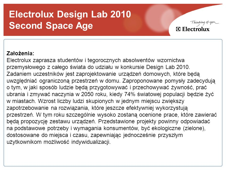 Electrolux Design Lab 2010 Ostateczny termin rejestracji prac 1 maja 2010 Finał konkursu Londyn, wrzesień 2010 Nagrody I nagroda 5000 euro oraz sześciomiesięczny płatny staż w jednym ze światowych centrów projektowania Electrolux II nagroda 3000 euro III nagroda 2000 euro