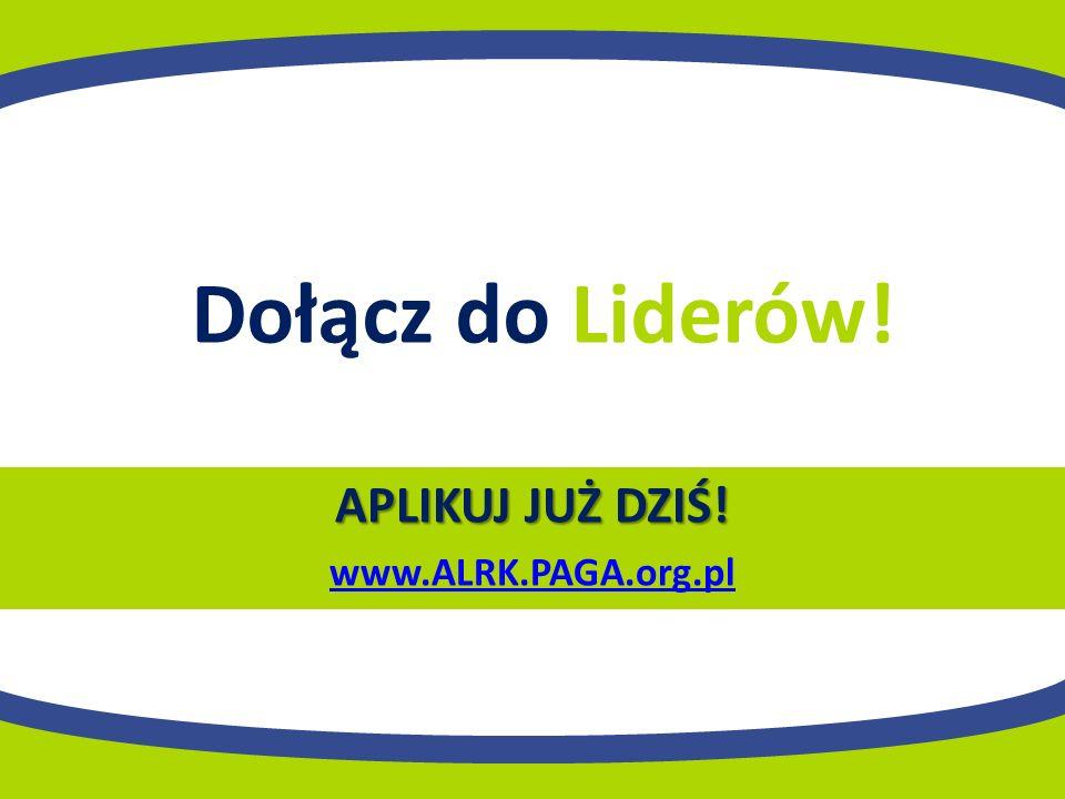 APLIKUJ JUŻ DZIŚ! www.ALRK.PAGA.org.pl Dołącz do Liderów!