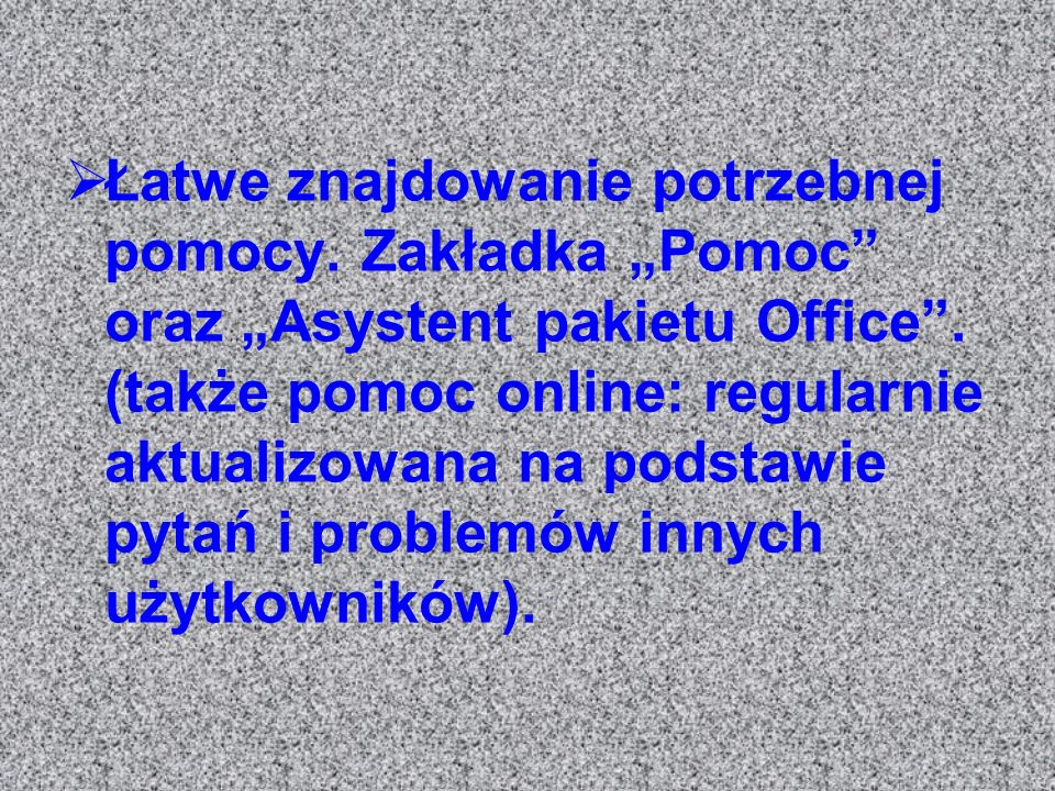 Łatwe znajdowanie potrzebnej pomocy. Zakładka Pomoc oraz Asystent pakietu Office. (także pomoc online: regularnie aktualizowana na podstawie pytań i p