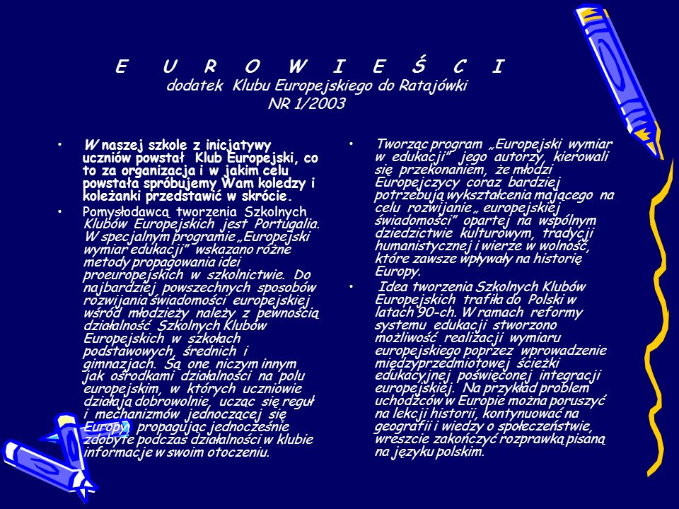 E U R O W I E Ś C I dodatek Klubu Europejskiego do Ratajówki NR 1/2003 W naszej szkole z inicjatywy uczniów powstał Klub Europejski, co to za organizacja i w jakim celu powstała spróbujemy Wam koledzy i koleżanki przedstawić w skrócie.