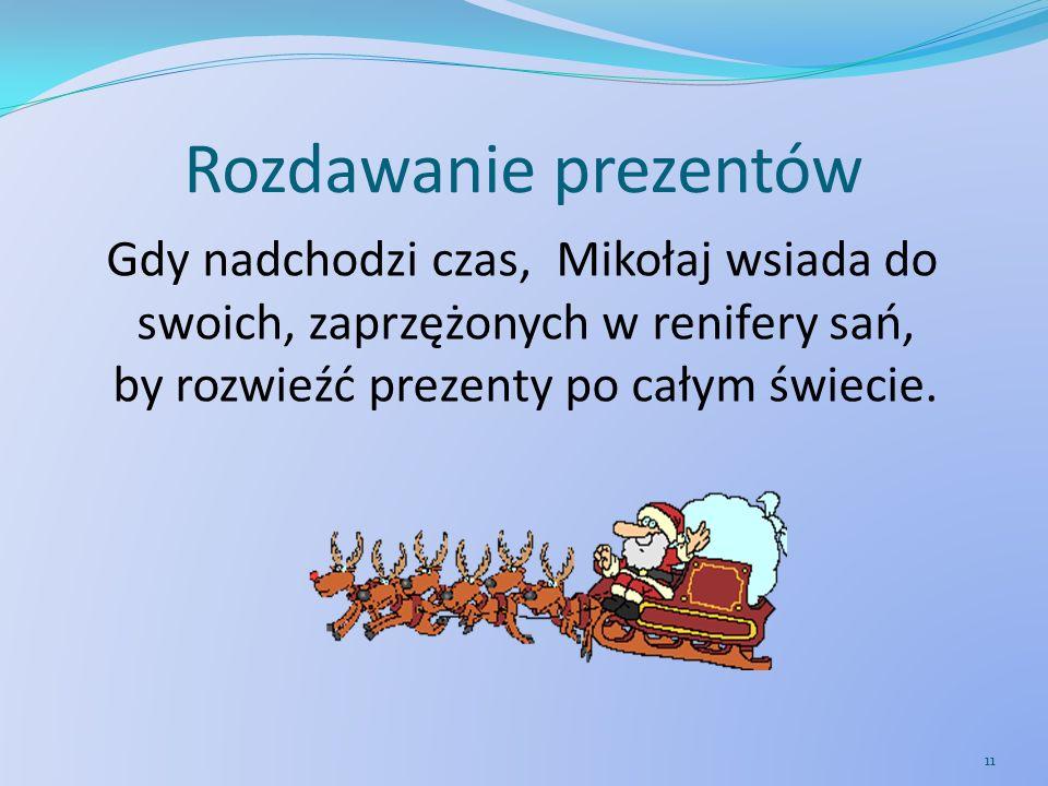 Rozdawanie prezentów Gdy nadchodzi czas, Mikołaj wsiada do swoich, zaprzężonych w renifery sań, by rozwieźć prezenty po całym świecie. 11