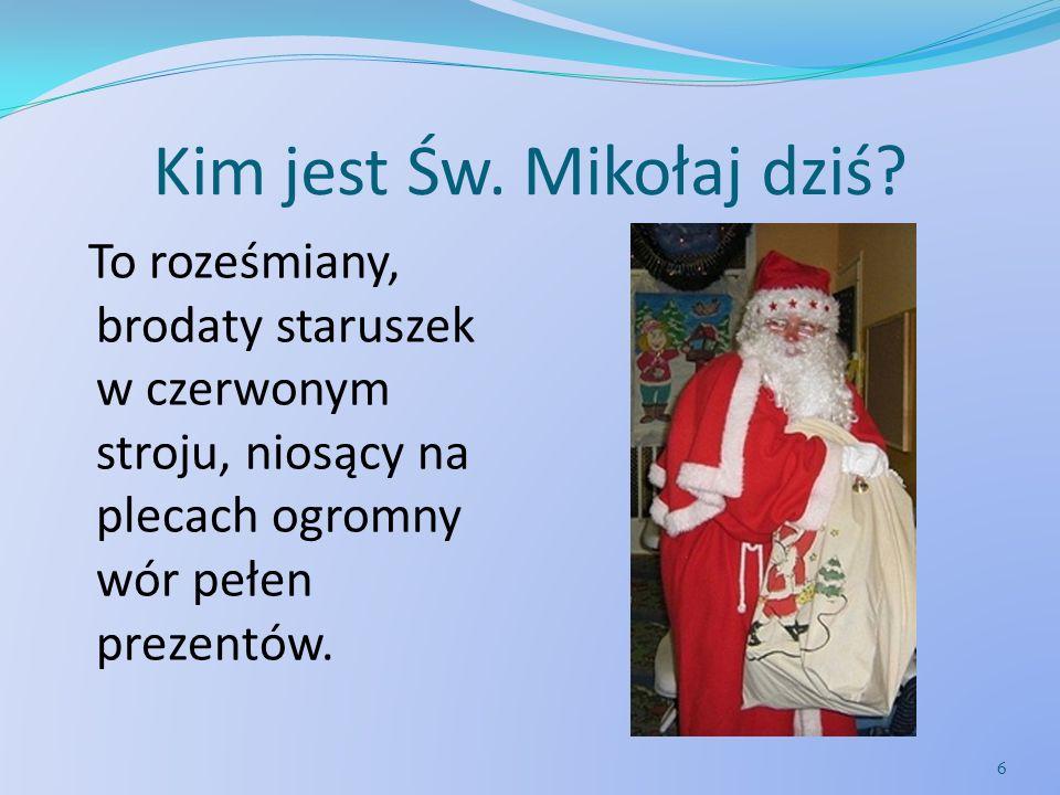 Kim jest Św. Mikołaj dziś? To roześmiany, brodaty staruszek w czerwonym stroju, niosący na plecach ogromny wór pełen prezentów. 6
