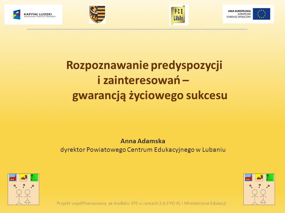 Rozpoznawanie predyspozycji i zainteresowań – gwarancją życiowego sukcesu Anna Adamska dyrektor Powiatowego Centrum Edukacyjnego w Lubaniu Projekt wsp