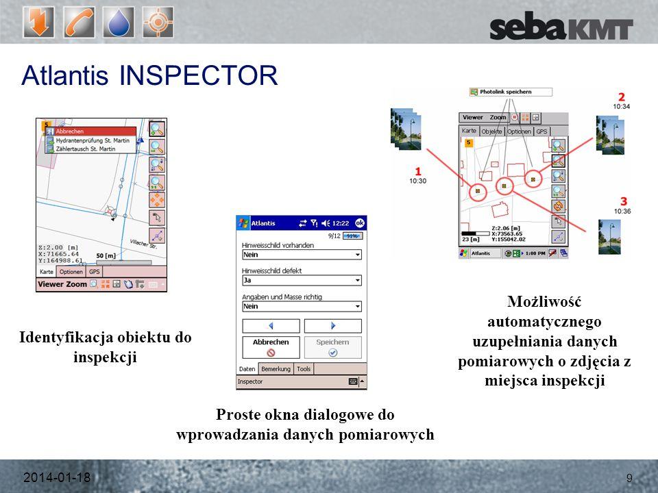 Atlantis INSPECTOR 2014-01-18 9 Identyfikacja obiektu do inspekcji Proste okna dialogowe do wprowadzania danych pomiarowych Możliwość automatycznego uzupełniania danych pomiarowych o zdjęcia z miejsca inspekcji