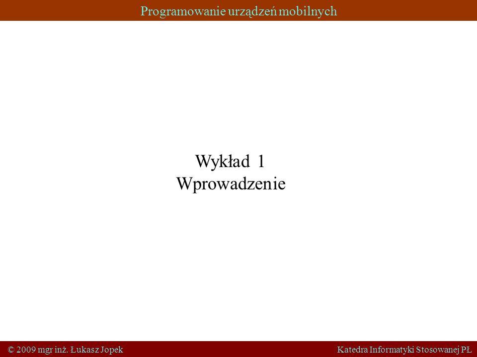 Programowanie urządzeń mobilnych © 2009 mgr inż. Łukasz Jopek Katedra Informatyki Stosowanej PŁ Wykład 1 Wprowadzenie