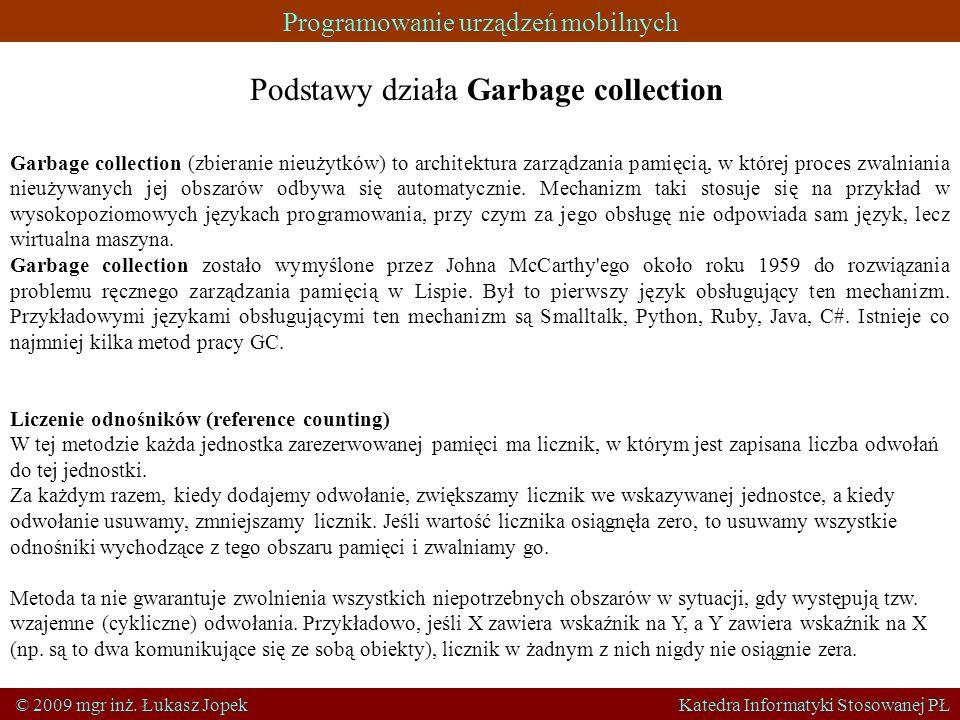 Programowanie urządzeń mobilnych © 2009 mgr inż. Łukasz Jopek Katedra Informatyki Stosowanej PŁ Podstawy działa Garbage collection Garbage collection