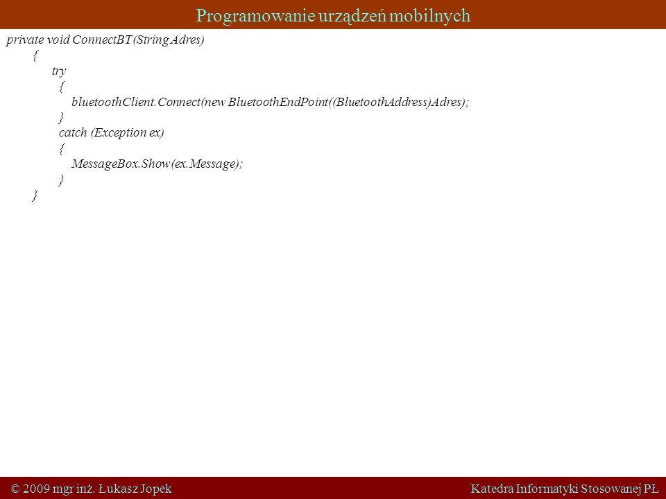 Programowanie urządzeń mobilnych © 2009 mgr inż. Łukasz Jopek Katedra Informatyki Stosowanej PŁ private void ConnectBT(String Adres) { try { bluetooth