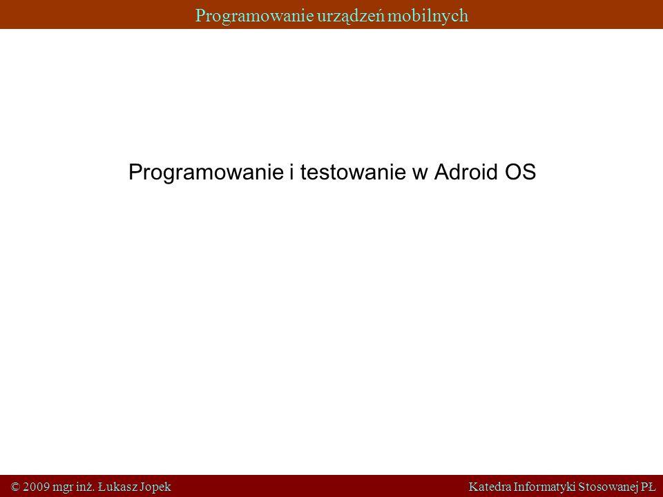 Programowanie urządzeń mobilnych © 2009 mgr inż. Łukasz Jopek Katedra Informatyki Stosowanej PŁ Programowanie i testowanie w Adroid OS