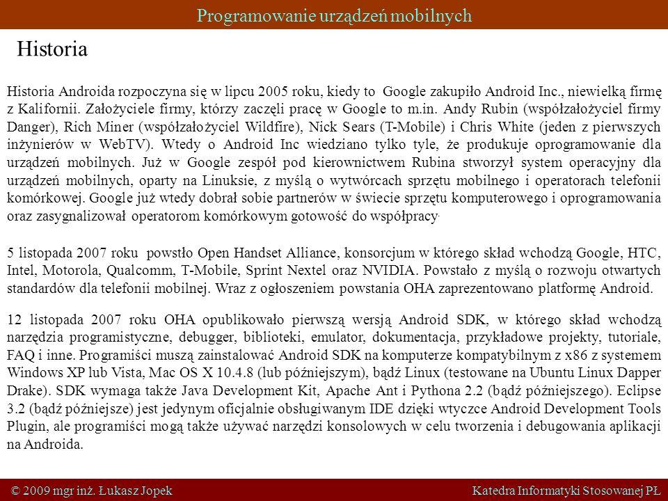 Programowanie urządzeń mobilnych © 2009 mgr inż. Łukasz Jopek Katedra Informatyki Stosowanej PŁ Historia Historia Androida rozpoczyna się w lipcu 2005