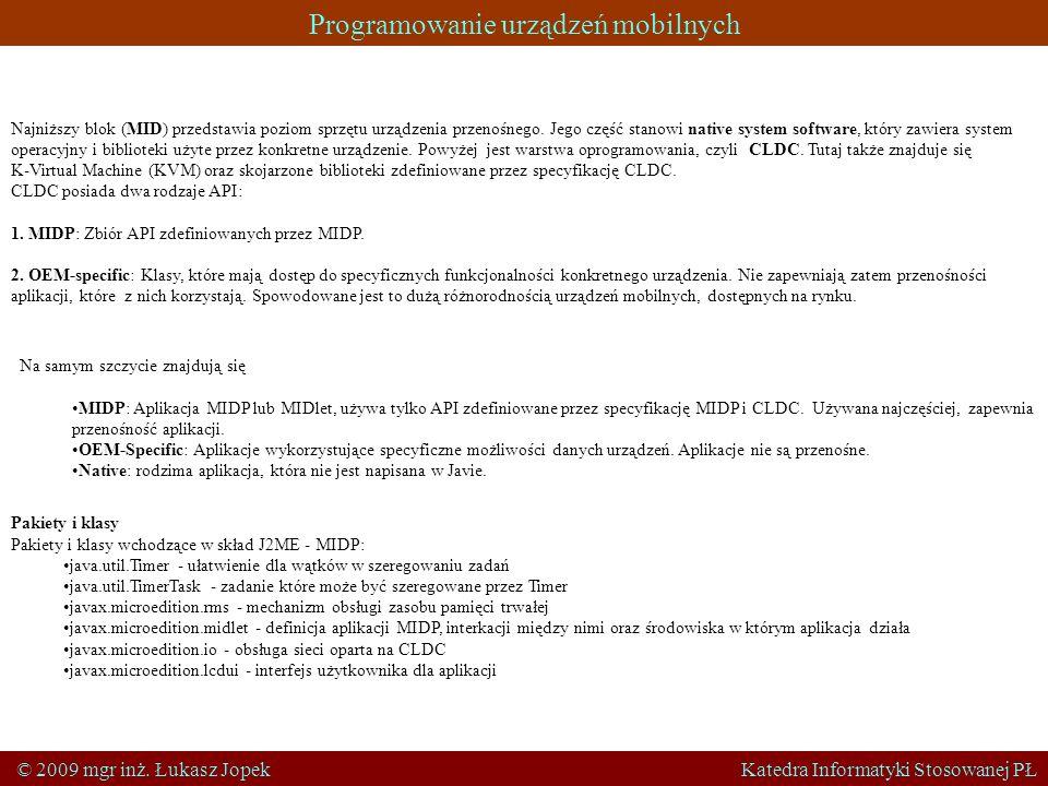 Programowanie urządzeń mobilnych © 2009 mgr inż. Łukasz Jopek Katedra Informatyki Stosowanej PŁ Najniższy blok (MID) przedstawia poziom sprzętu urządz