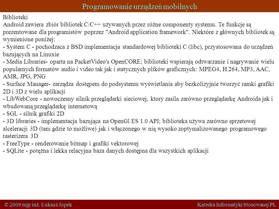 Programowanie urządzeń mobilnych © 2009 mgr inż. Łukasz Jopek Katedra Informatyki Stosowanej PŁ Biblioteki Android zawiera zbiór bibliotek C/C++ używa