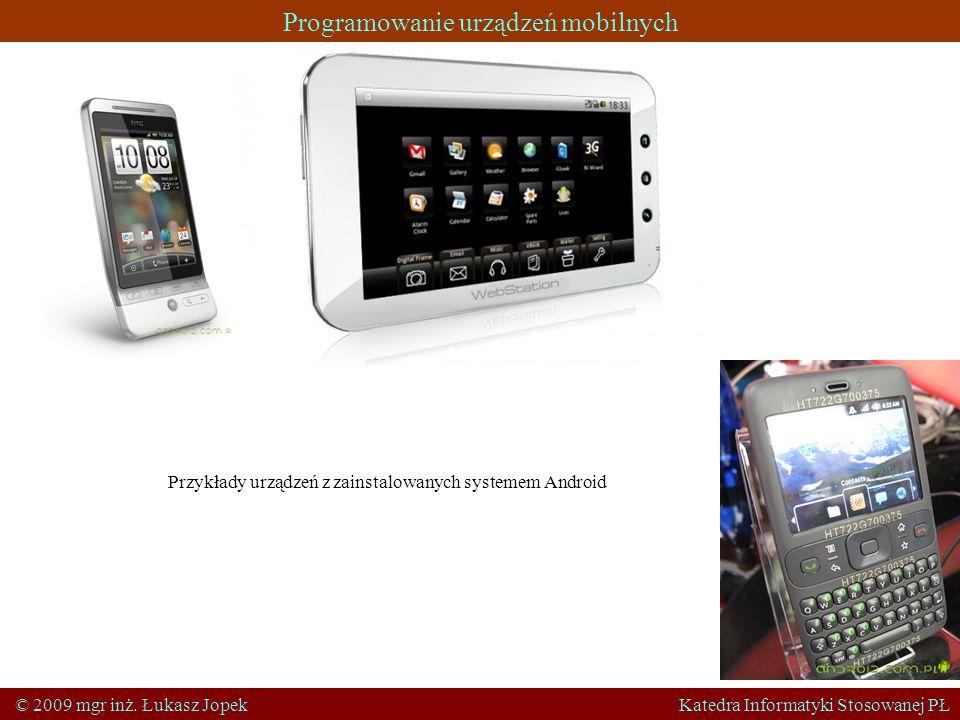 Programowanie urządzeń mobilnych © 2009 mgr inż. Łukasz Jopek Katedra Informatyki Stosowanej PŁ Przykłady urządzeń z zainstalowanych systemem Android