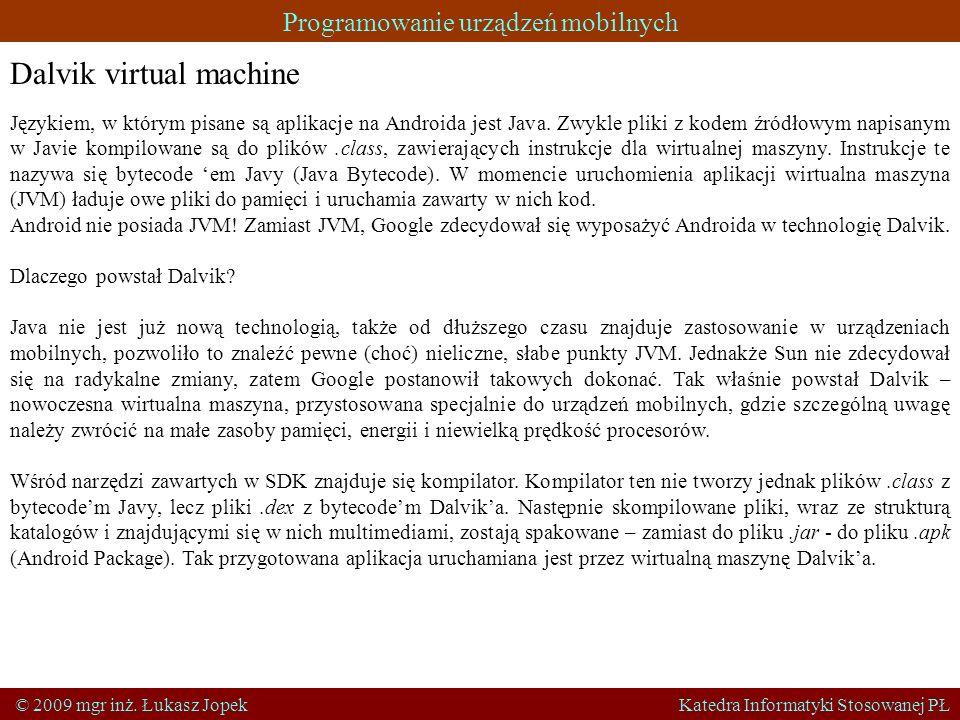 Programowanie urządzeń mobilnych © 2009 mgr inż. Łukasz Jopek Katedra Informatyki Stosowanej PŁ Dalvik virtual machine Językiem, w którym pisane są ap