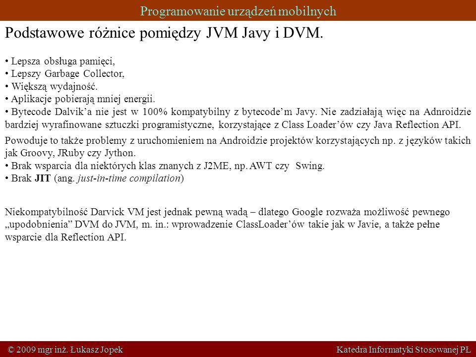 Programowanie urządzeń mobilnych © 2009 mgr inż. Łukasz Jopek Katedra Informatyki Stosowanej PŁ Podstawowe różnice pomiędzy JVM Javy i DVM. Lepsza obs