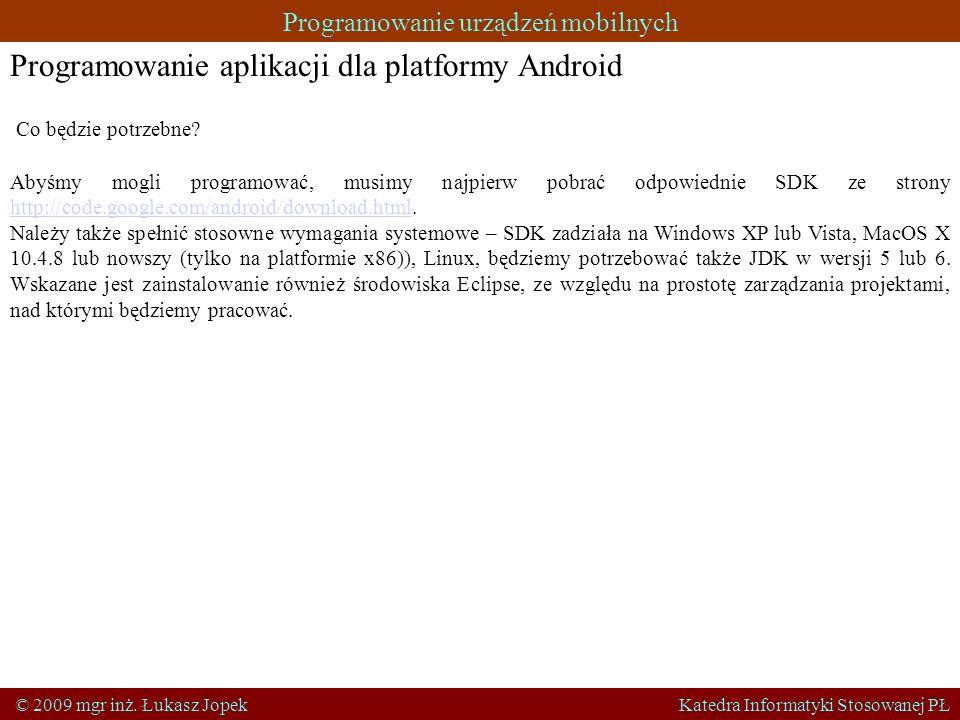 Programowanie urządzeń mobilnych © 2009 mgr inż. Łukasz Jopek Katedra Informatyki Stosowanej PŁ Programowanie aplikacji dla platformy Android Co będzi