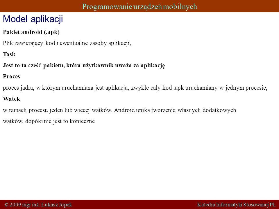 Programowanie urządzeń mobilnych © 2009 mgr inż. Łukasz Jopek Katedra Informatyki Stosowanej PŁ Model aplikacji Pakiet android (.apk) Plik zawierający