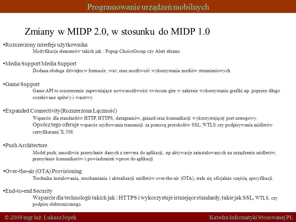 Programowanie urządzeń mobilnych © 2009 mgr inż. Łukasz Jopek Katedra Informatyki Stosowanej PŁ Zmiany w MIDP 2.0, w stosunku do MIDP 1.0 Rozszerzony