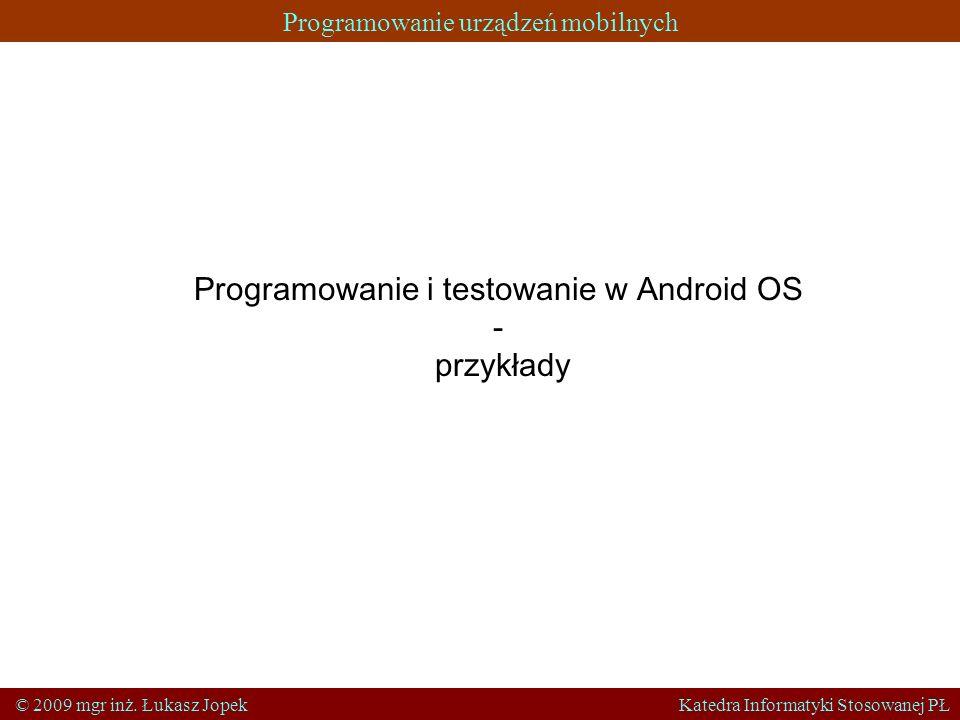 Programowanie urządzeń mobilnych © 2009 mgr inż. Łukasz Jopek Katedra Informatyki Stosowanej PŁ Programowanie i testowanie w Android OS - przykłady