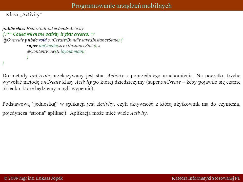 Programowanie urządzeń mobilnych © 2009 mgr inż. Łukasz Jopek Katedra Informatyki Stosowanej PŁ public class HelloAndroid extends Activity { /** Calle