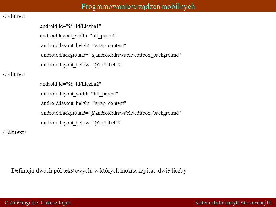 Programowanie urządzeń mobilnych © 2009 mgr inż. Łukasz Jopek Katedra Informatyki Stosowanej PŁ <EditText android:id=