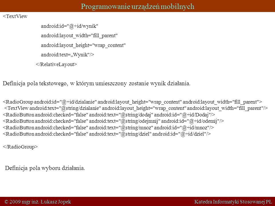 Programowanie urządzeń mobilnych © 2009 mgr inż. Łukasz Jopek Katedra Informatyki Stosowanej PŁ <TextView android:id=