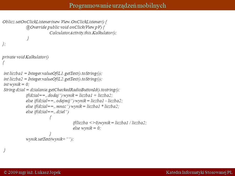 Programowanie urządzeń mobilnych © 2009 mgr inż. Łukasz Jopek Katedra Informatyki Stosowanej PŁ Oblicz.setOnClickListener(new View.OnClickListener() {