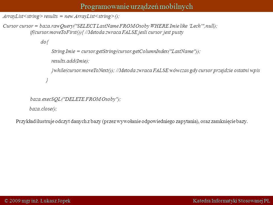 Programowanie urządzeń mobilnych © 2009 mgr inż. Łukasz Jopek Katedra Informatyki Stosowanej PŁ ArrayList results = new ArrayList (); Cursor cursor =
