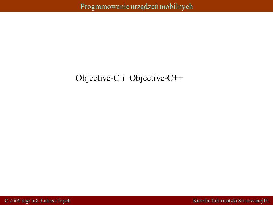 Programowanie urządzeń mobilnych © 2009 mgr inż. Łukasz Jopek Katedra Informatyki Stosowanej PŁ Objective-C i Objective-C++