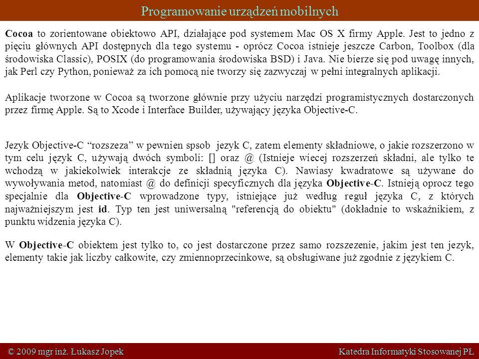 Programowanie urządzeń mobilnych © 2009 mgr inż. Łukasz Jopek Katedra Informatyki Stosowanej PŁ Cocoa to zorientowane obiektowo API, działające pod sy