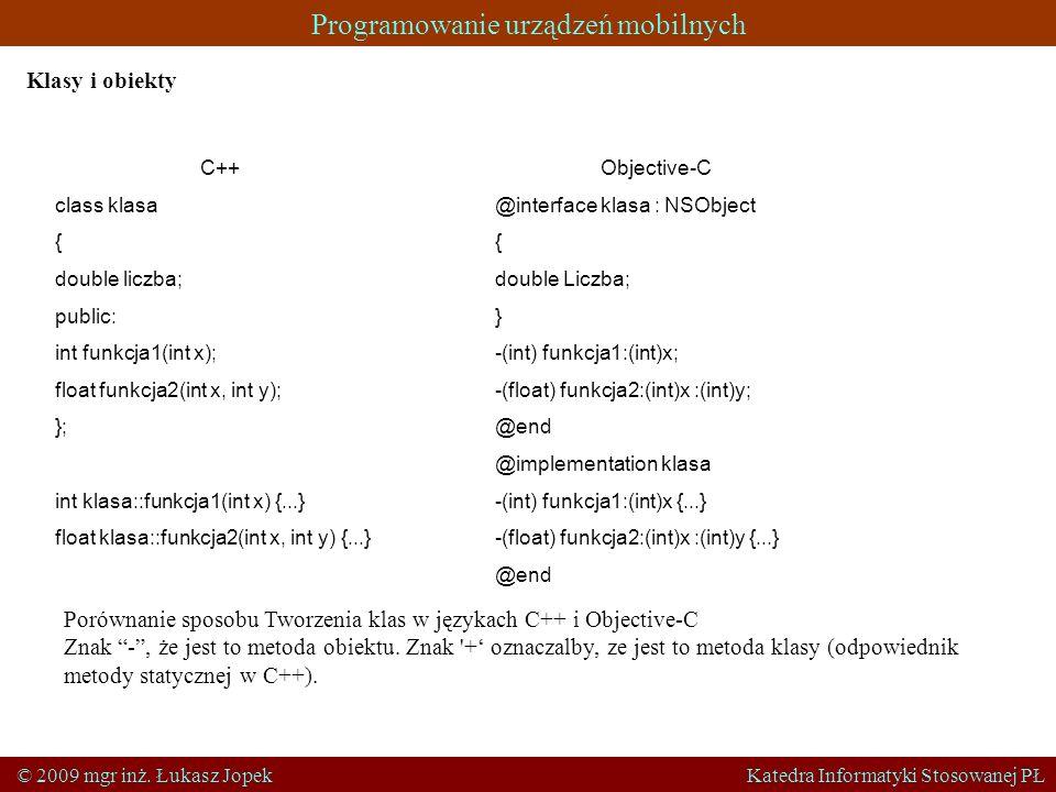 Programowanie urządzeń mobilnych © 2009 mgr inż. Łukasz Jopek Katedra Informatyki Stosowanej PŁ Klasy i obiekty C++ class klasa { double liczba; publi