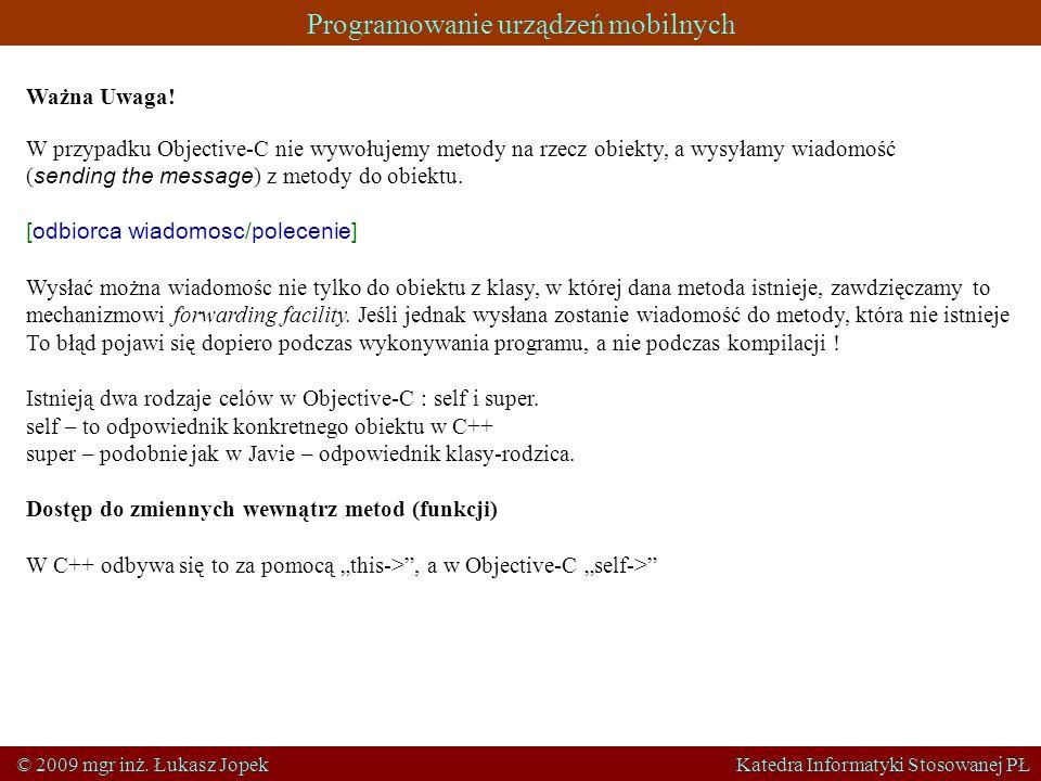 Programowanie urządzeń mobilnych © 2009 mgr inż. Łukasz Jopek Katedra Informatyki Stosowanej PŁ Ważna Uwaga! W przypadku Objective-C nie wywołujemy me