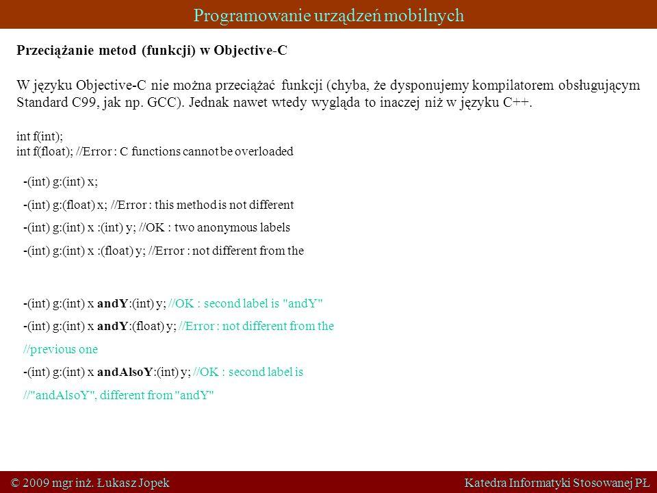 Programowanie urządzeń mobilnych © 2009 mgr inż. Łukasz Jopek Katedra Informatyki Stosowanej PŁ Przeciążanie metod (funkcji) w Objective-C W języku Ob