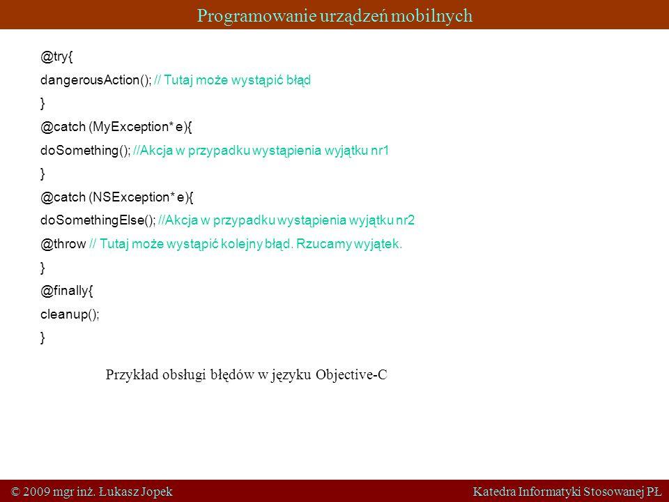 Programowanie urządzeń mobilnych © 2009 mgr inż. Łukasz Jopek Katedra Informatyki Stosowanej PŁ @try{ dangerousAction(); // Tutaj może wystąpić błąd }