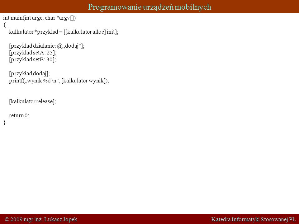 Programowanie urządzeń mobilnych © 2009 mgr inż. Łukasz Jopek Katedra Informatyki Stosowanej PŁ int main(int argc, char *argv[]) { kalkulator *przykla
