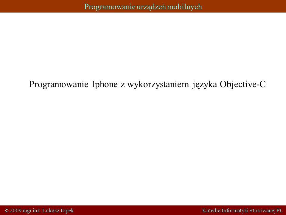 Programowanie urządzeń mobilnych © 2009 mgr inż. Łukasz Jopek Katedra Informatyki Stosowanej PŁ Programowanie Iphone z wykorzystaniem języka Objective