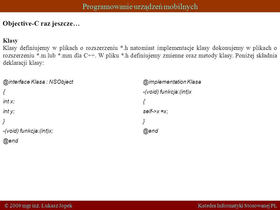 Programowanie urządzeń mobilnych © 2009 mgr inż. Łukasz Jopek Katedra Informatyki Stosowanej PŁ Objective-C raz jeszcze… Klasy Klasy definiujemy w pli