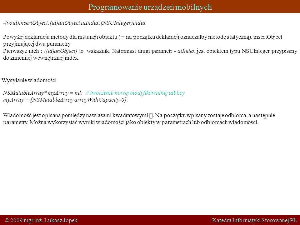 Programowanie urządzeń mobilnych © 2009 mgr inż. Łukasz Jopek Katedra Informatyki Stosowanej PŁ -(void)insertObject:(id)anObject atIndex:(NSUInteger)i