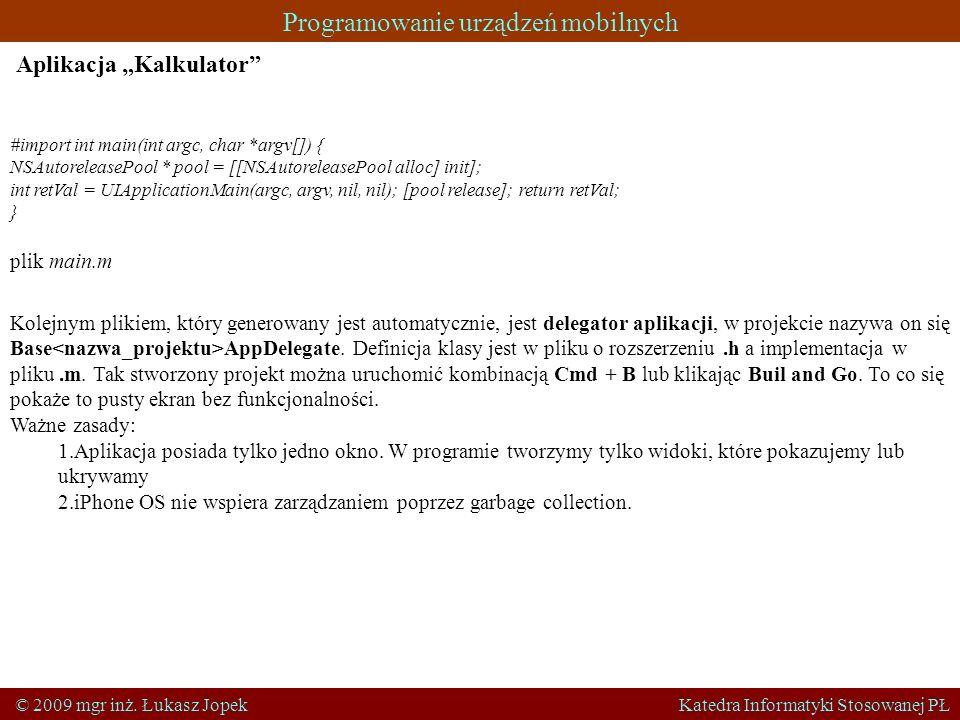 Programowanie urządzeń mobilnych © 2009 mgr inż. Łukasz Jopek Katedra Informatyki Stosowanej PŁ Aplikacja Kalkulator #import int main(int argc, char *